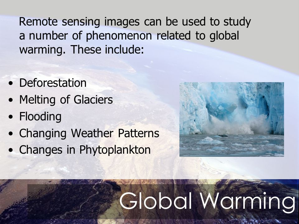 Global Warming Remote sensing images can be used to study a number of phenomenon related to global warming.