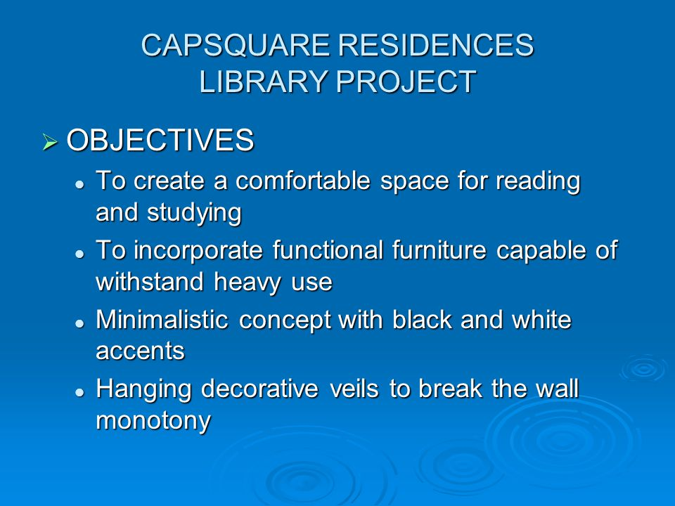 CAPSQUARE RESIDENCES LIBRARY PROJECT  OBJECTIVES To create a comfortable space for reading and studying To create a comfortable space for reading and studying To incorporate functional furniture capable of withstand heavy use To incorporate functional furniture capable of withstand heavy use Minimalistic concept with black and white accents Minimalistic concept with black and white accents Hanging decorative veils to break the wall monotony Hanging decorative veils to break the wall monotony