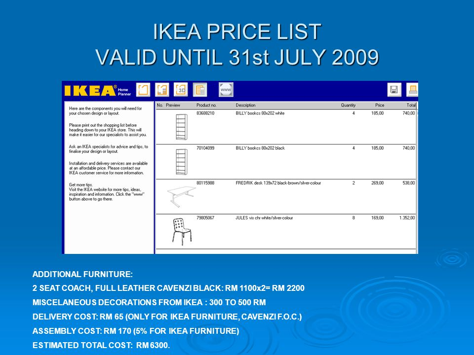 IKEA PRICE LIST VALID UNTIL 31st JULY 2009 ADDITIONAL FURNITURE: 2 SEAT COACH, FULL LEATHER CAVENZI BLACK: RM 1100x2= RM 2200 MISCELANEOUS DECORATIONS FROM IKEA : 300 TO 500 RM DELIVERY COST: RM 65 (ONLY FOR IKEA FURNITURE, CAVENZI F.O.C.) ASSEMBLY COST: RM 170 (5% FOR IKEA FURNITURE) ESTIMATED TOTAL COST: RM 6300.