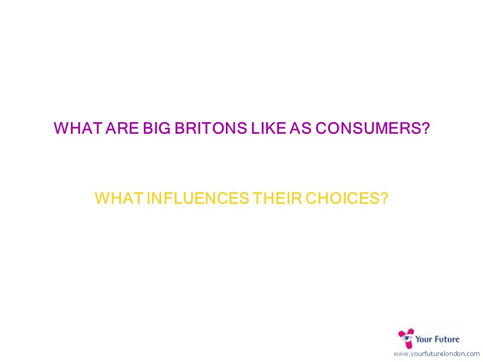 www.yourfuturelondon.com WHAT INFLUENCES THEIR CHOICES? WHAT ARE BIG BRITONS LIKE AS CONSUMERS?