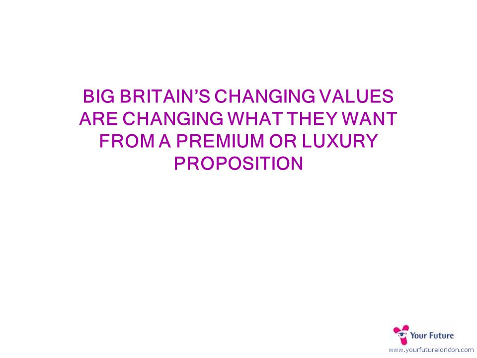 www.yourfuturelondon.com BIG BRITAIN'S CHANGING VALUES ARE CHANGING WHAT THEY WANT FROM A PREMIUM OR LUXURY PROPOSITION