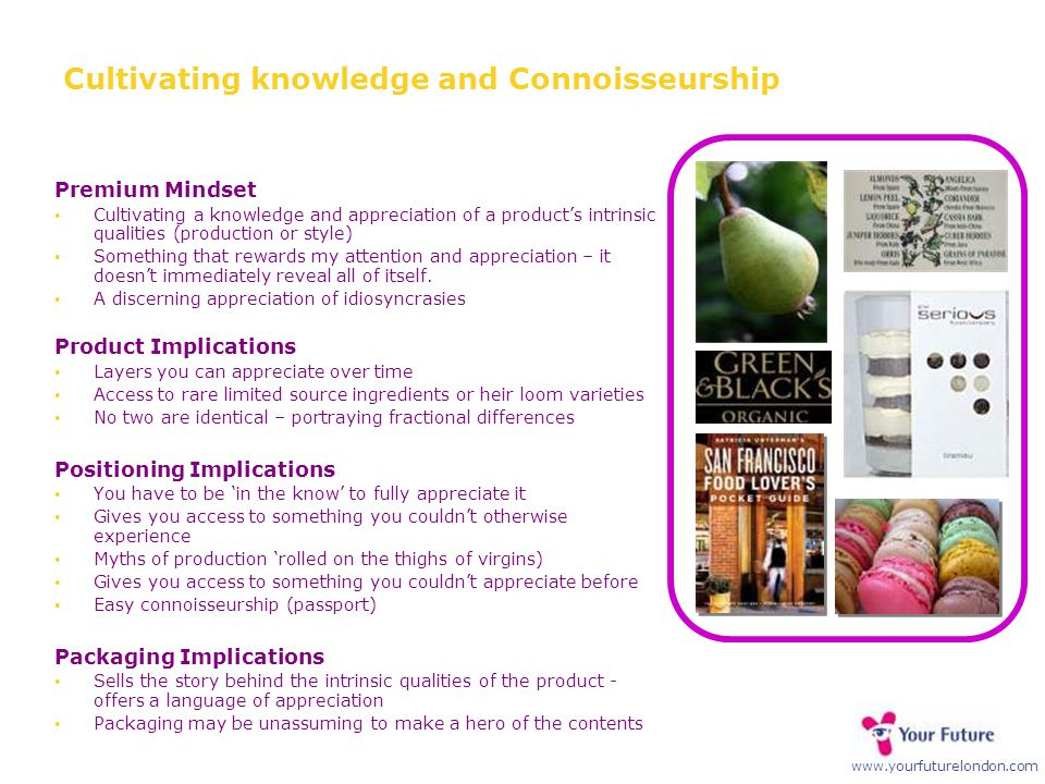 www.yourfuturelondon.com Cultivating knowledge and Connoisseurship Premium Mindset Cultivating a knowledge and appreciation of a product's intrinsic q