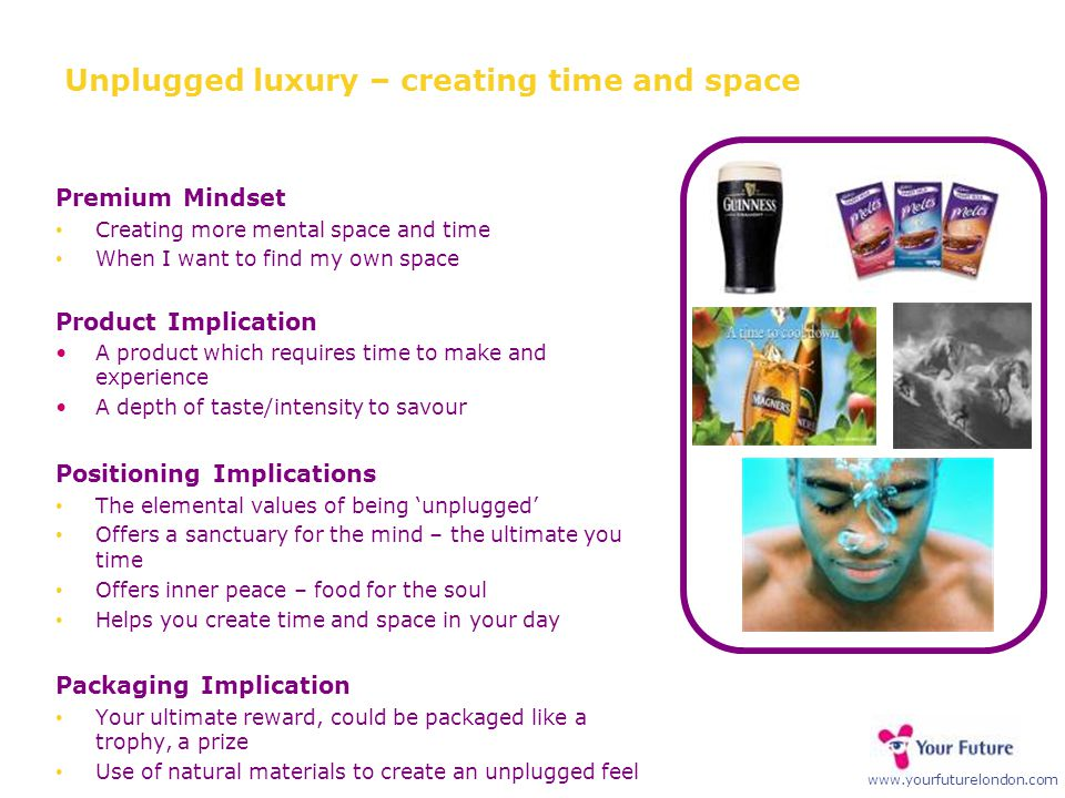 www.yourfuturelondon.com Unplugged luxury – creating time and space Premium Mindset Creating more mental space and time When I want to find my own space Product Implication A product which requires time to make and experience A depth of taste/intensity to savour Positioning Implications The elemental values of being 'unplugged' Offers a sanctuary for the mind – the ultimate you time Offers inner peace – food for the soul Helps you create time and space in your day Packaging Implication Your ultimate reward, could be packaged like a trophy, a prize Use of natural materials to create an unplugged feel