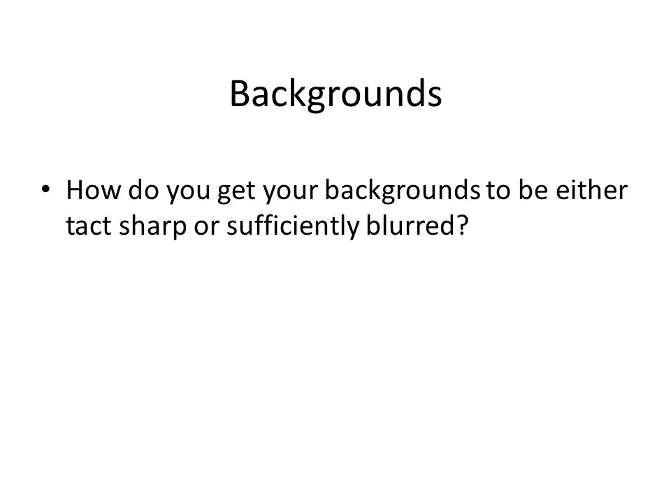 Backgrounds How do you get your backgrounds to be either tact sharp or sufficiently blurred