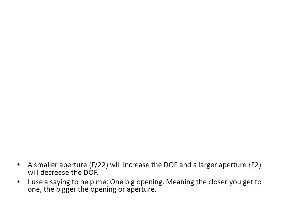 A smaller aperture (F/22) will increase the DOF and a larger aperture {F2) will decrease the DOF.