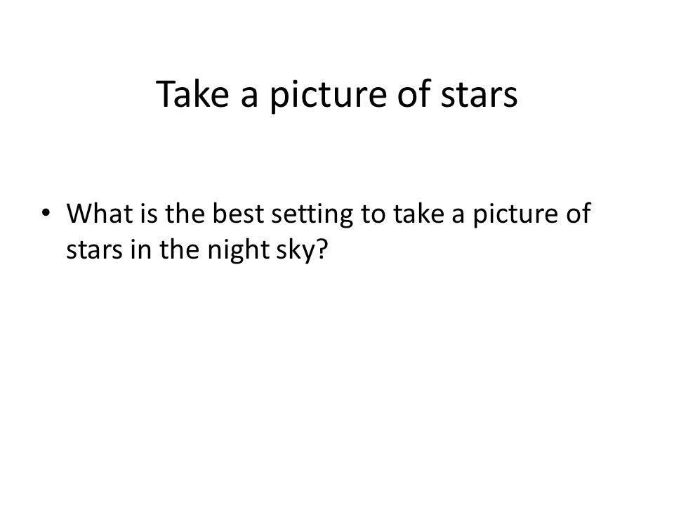 Take a picture of stars What is the best setting to take a picture of stars in the night sky?