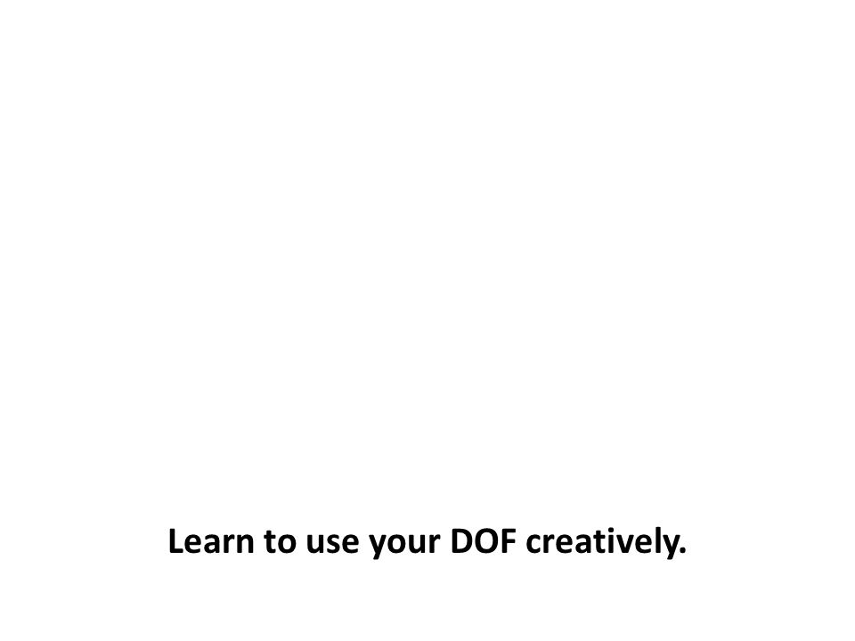 Learn to use your DOF creatively.