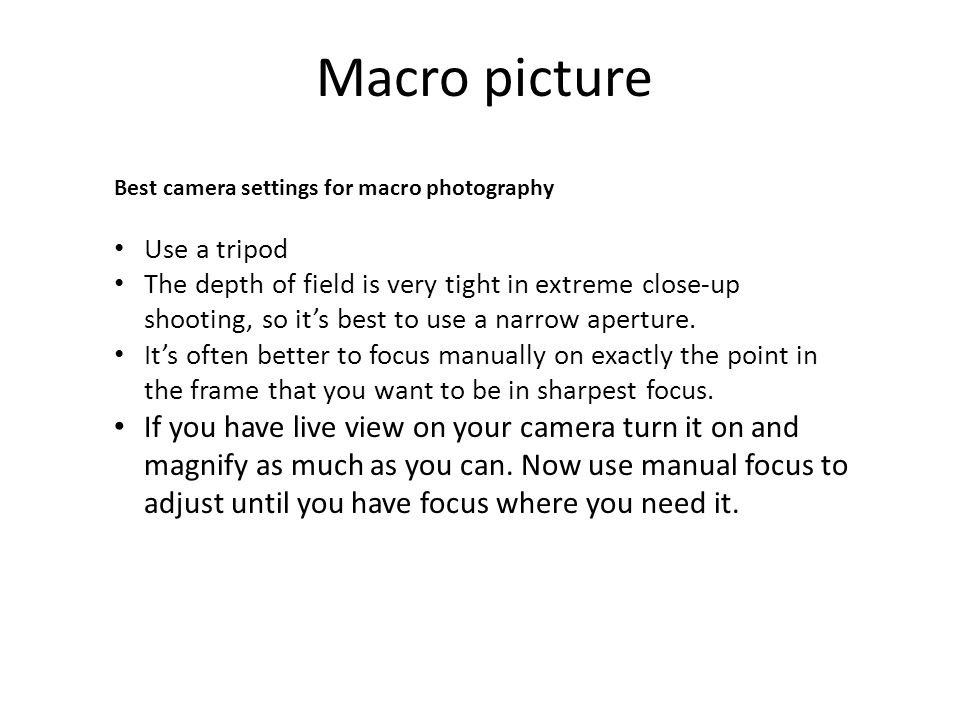 Best camera settings for macro photography Use a tripod The depth of field is very tight in extreme close-up shooting, so it's best to use a narrow aperture.