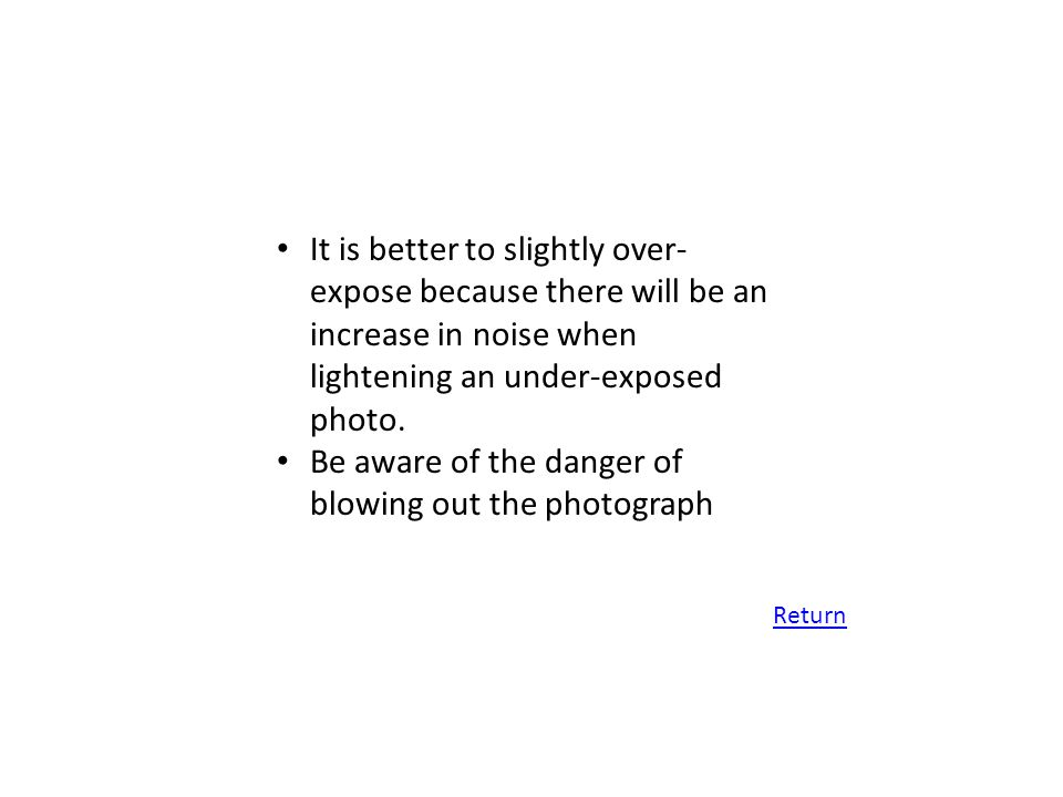 It is better to slightly over- expose because there will be an increase in noise when lightening an under-exposed photo. Be aware of the danger of blo