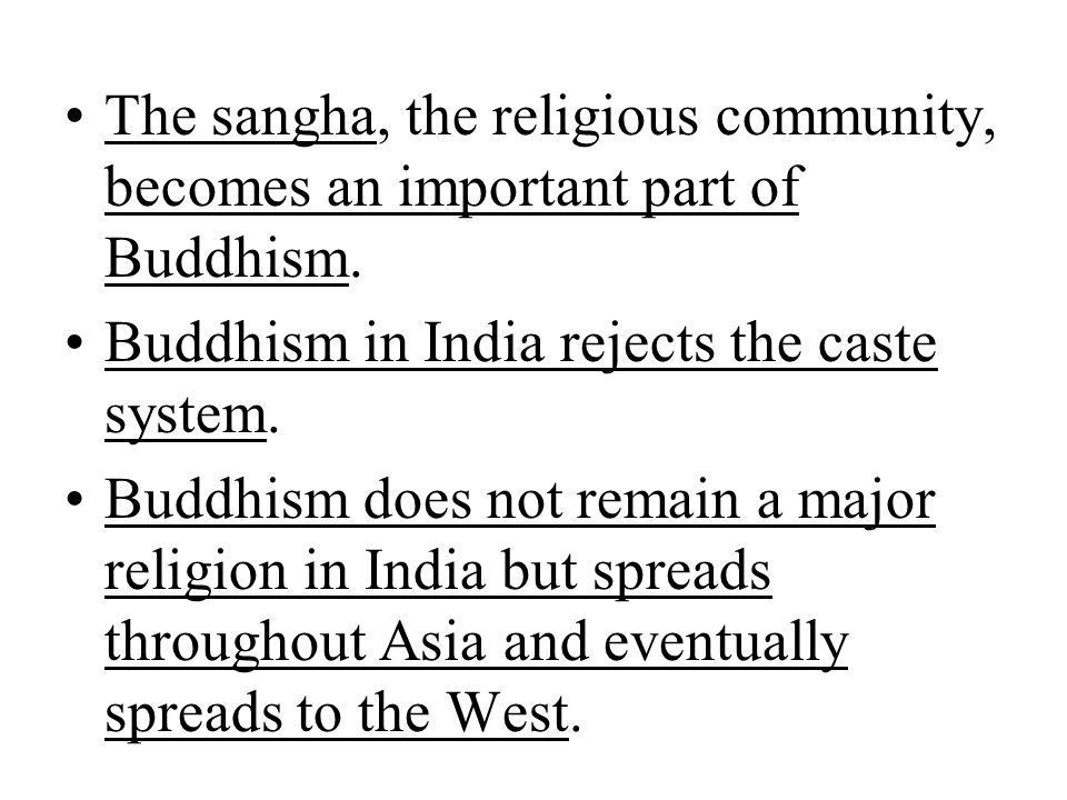 The sangha, the religious community, becomes an important part of Buddhism. Buddhism in India rejects the caste system. Buddhism does not remain a maj