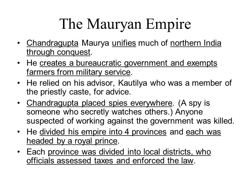 Chandragupta Maurya unifies much of northern India through conquest. He creates a bureaucratic government and exempts farmers from military service. H