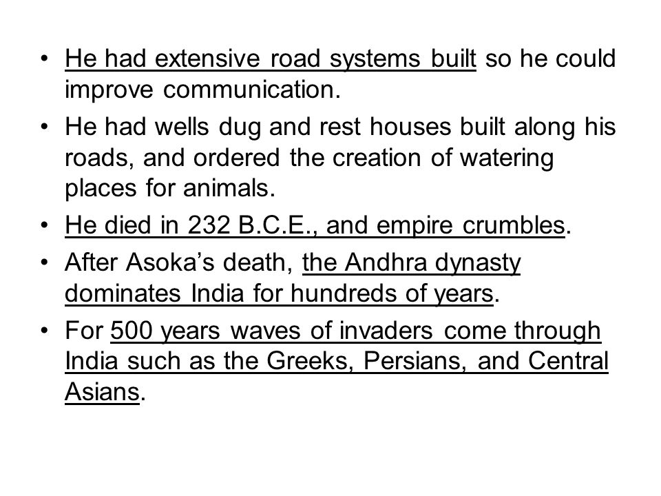 He had extensive road systems built so he could improve communication. He had wells dug and rest houses built along his roads, and ordered the creatio