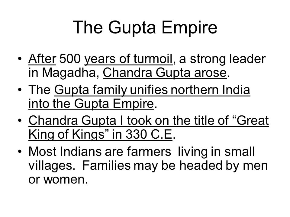 The Gupta Empire After 500 years of turmoil, a strong leader in Magadha, Chandra Gupta arose. The Gupta family unifies northern India into the Gupta E
