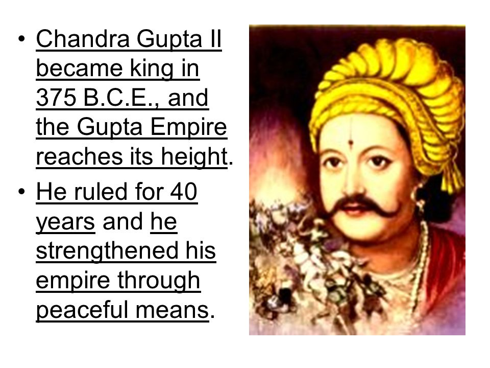 Chandra Gupta II became king in 375 B.C.E., and the Gupta Empire reaches its height. He ruled for 40 years and he strengthened his empire through peac