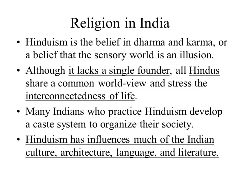 Religion in India Hinduism is the belief in dharma and karma, or a belief that the sensory world is an illusion. Although it lacks a single founder, a