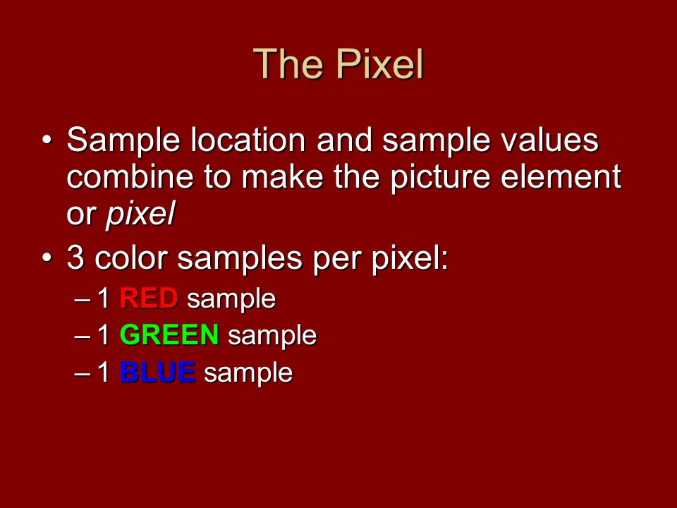The Pixel Sample location and sample values combine to make the picture element or pixelSample location and sample values combine to make the picture