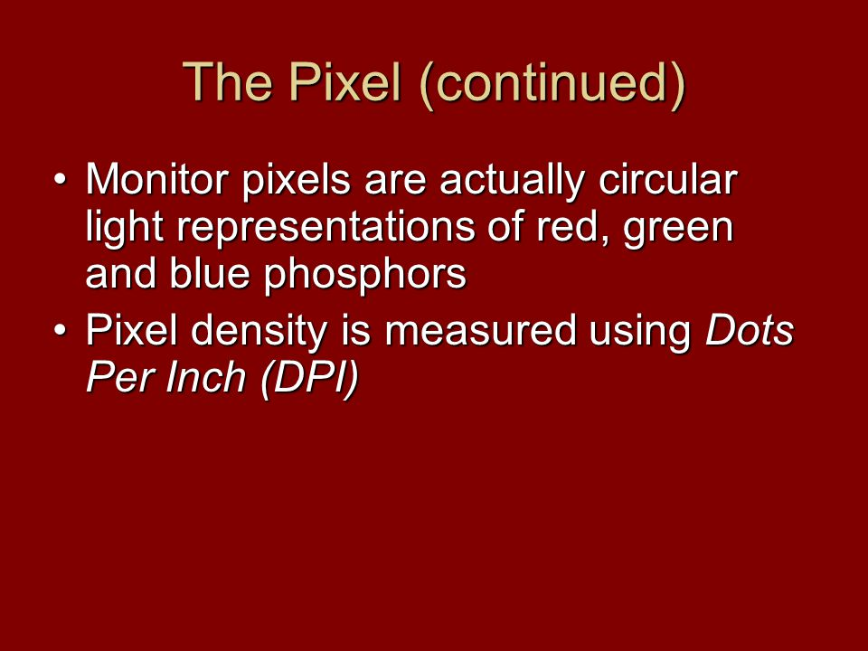 The Pixel (continued) Monitor pixels are actually circular light representations of red, green and blue phosphorsMonitor pixels are actually circular light representations of red, green and blue phosphors Pixel density is measured using Dots Per Inch (DPI)Pixel density is measured using Dots Per Inch (DPI)