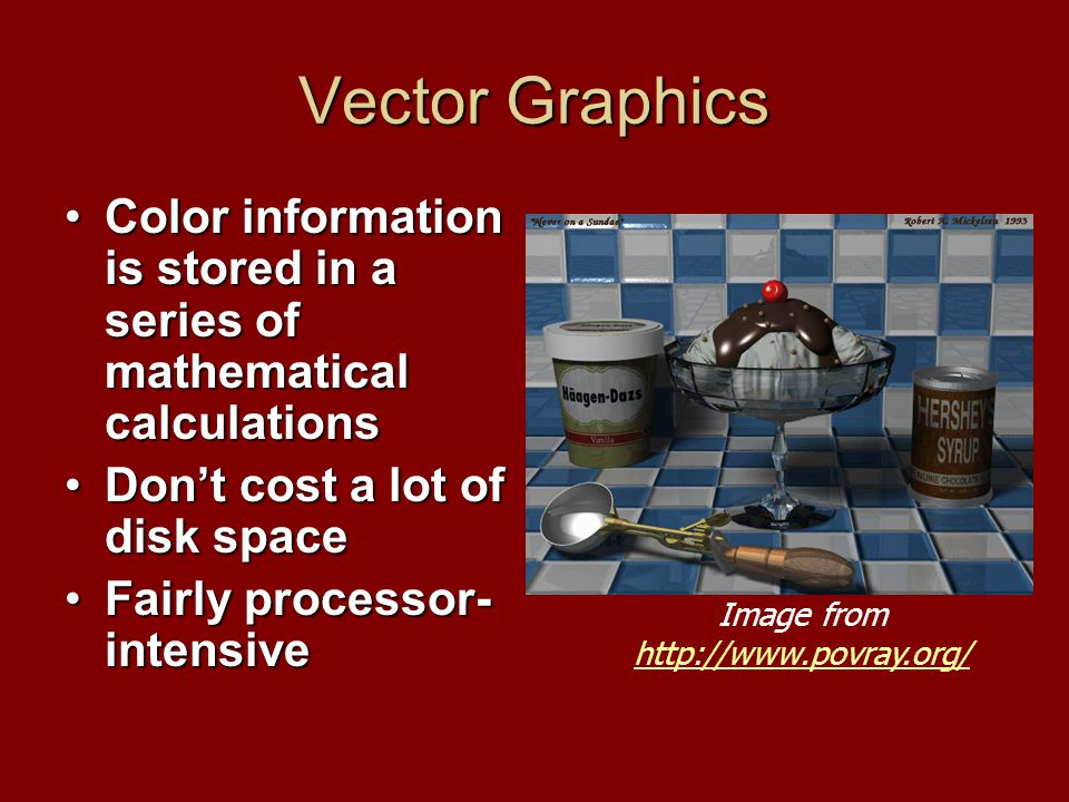 Vector Graphics Color information is stored in a series of mathematical calculationsColor information is stored in a series of mathematical calculations Don't cost a lot of disk spaceDon't cost a lot of disk space Fairly processor- intensiveFairly processor- intensive Image from http://www.povray.org/ http://www.povray.org/