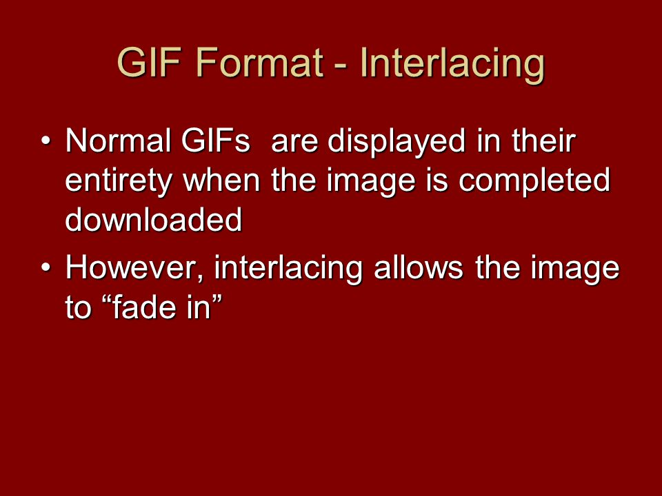 GIF Format - Interlacing Normal GIFs are displayed in their entirety when the image is completed downloadedNormal GIFs are displayed in their entirety when the image is completed downloaded However, interlacing allows the image to fade in However, interlacing allows the image to fade in