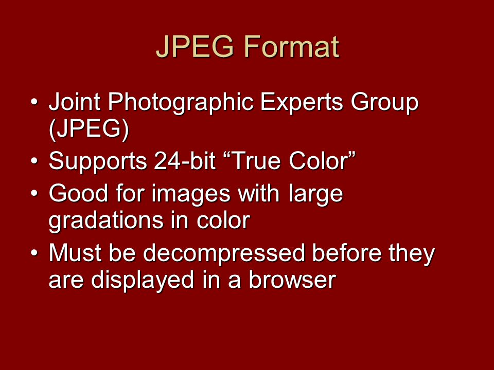 JPEG Format Joint Photographic Experts Group (JPEG)Joint Photographic Experts Group (JPEG) Supports 24-bit True Color Supports 24-bit True Color Good for images with large gradations in colorGood for images with large gradations in color Must be decompressed before they are displayed in a browserMust be decompressed before they are displayed in a browser