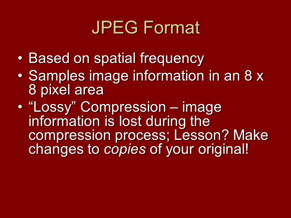 JPEG Format Based on spatial frequencyBased on spatial frequency Samples image information in an 8 x 8 pixel areaSamples image information in an 8 x 8 pixel area Lossy Compression – image information is lost during the compression process; Lesson.