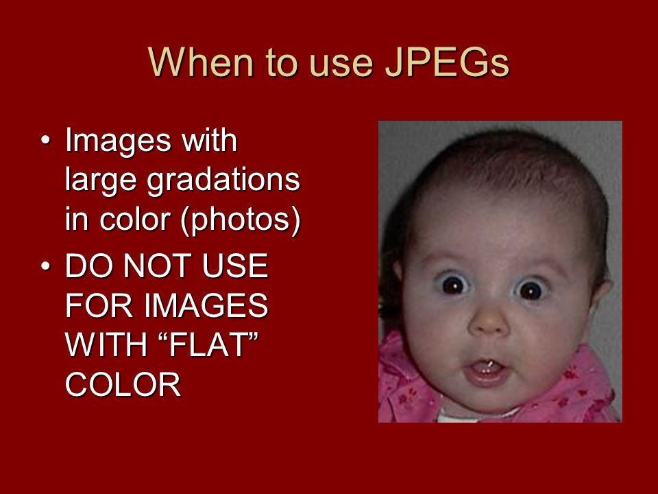 "When to use JPEGs Images with large gradations in color (photos)Images with large gradations in color (photos) DO NOT USE FOR IMAGES WITH ""FLAT"" COLOR"