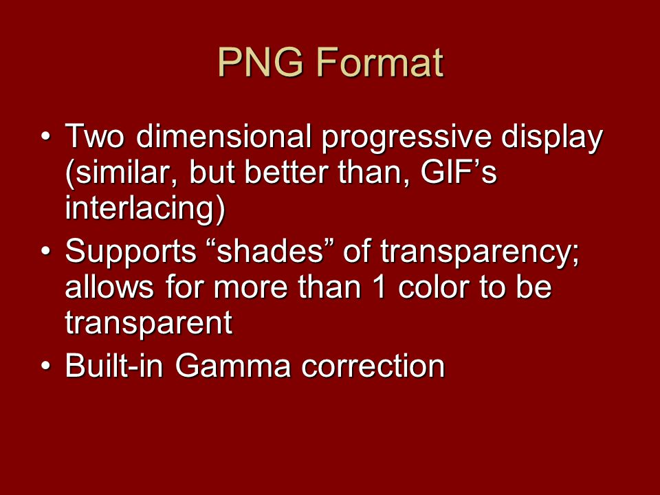 PNG Format Two dimensional progressive display (similar, but better than, GIF's interlacing)Two dimensional progressive display (similar, but better t