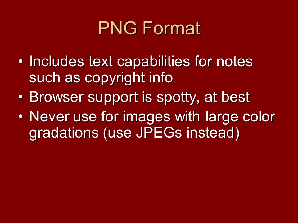 PNG Format Includes text capabilities for notes such as copyright infoIncludes text capabilities for notes such as copyright info Browser support is spotty, at bestBrowser support is spotty, at best Never use for images with large color gradations (use JPEGs instead)Never use for images with large color gradations (use JPEGs instead)