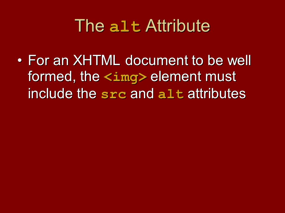 The alt Attribute For an XHTML document to be well formed, the element must include the src and alt attributesFor an XHTML document to be well formed,