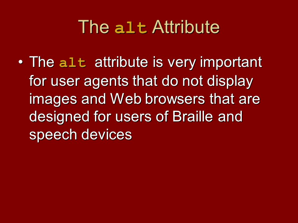 The alt Attribute The alt attribute is very important for user agents that do not display images and Web browsers that are designed for users of Braille and speech devicesThe alt attribute is very important for user agents that do not display images and Web browsers that are designed for users of Braille and speech devices