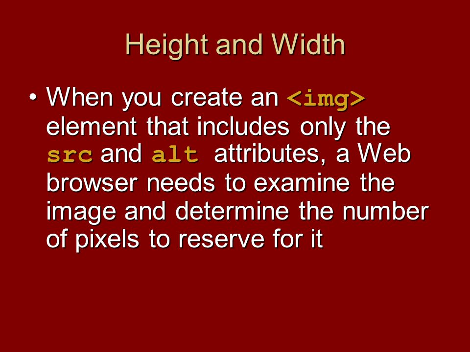 Height and Width When you create an element that includes only the src and alt attributes, a Web browser needs to examine the image and determine the number of pixels to reserve for itWhen you create an element that includes only the src and alt attributes, a Web browser needs to examine the image and determine the number of pixels to reserve for it