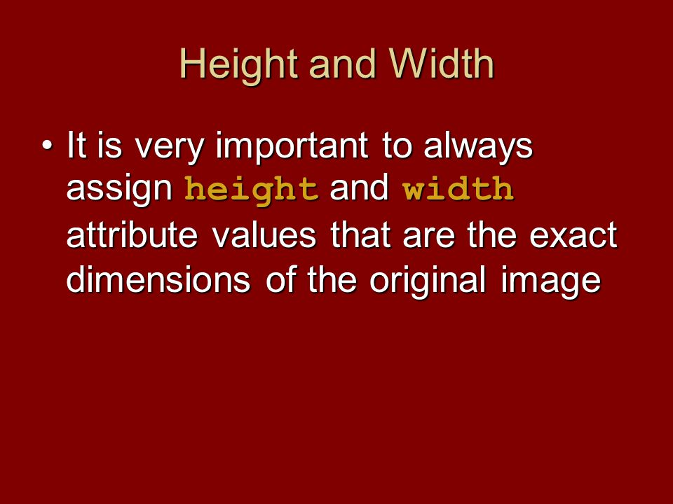 Height and Width It is very important to always assign height and width attribute values that are the exact dimensions of the original imageIt is very important to always assign height and width attribute values that are the exact dimensions of the original image