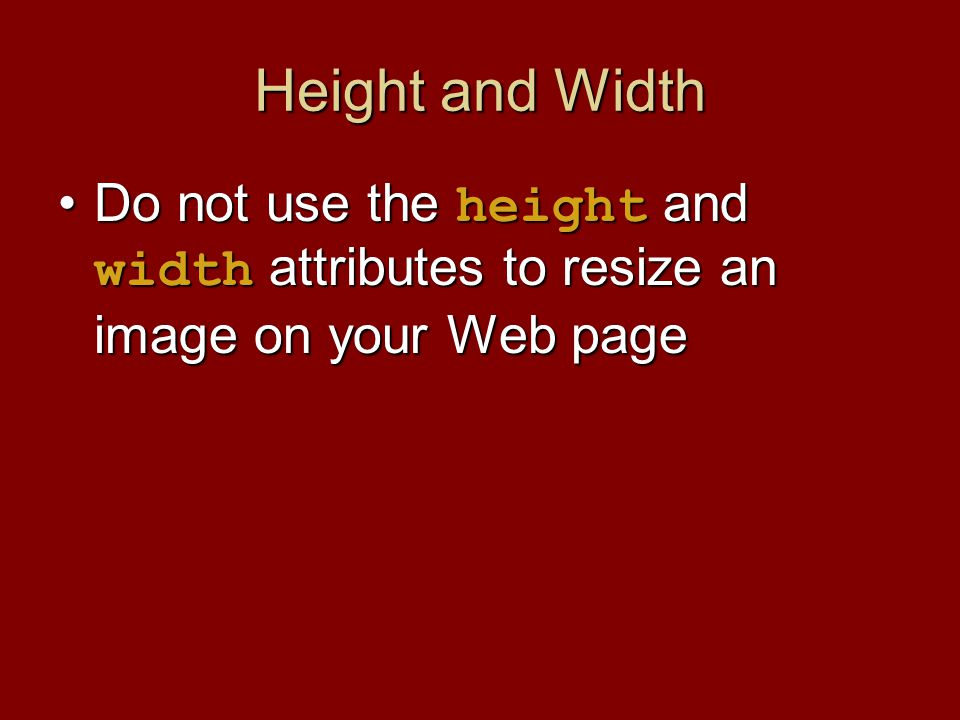 Height and Width Do not use the height and width attributes to resize an image on your Web pageDo not use the height and width attributes to resize an image on your Web page