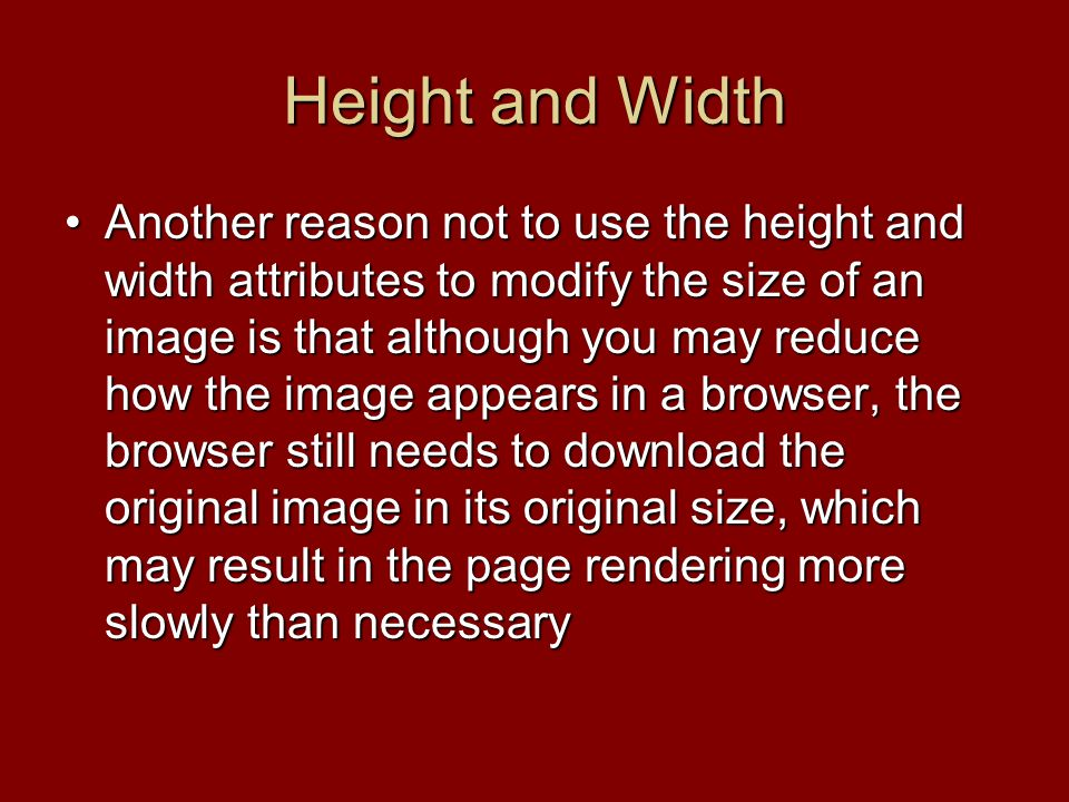 Another reason not to use the height and width attributes to modify the size of an image is that although you may reduce how the image appears in a browser, the browser still needs to download the original image in its original size, which may result in the page rendering more slowly than necessaryAnother reason not to use the height and width attributes to modify the size of an image is that although you may reduce how the image appears in a browser, the browser still needs to download the original image in its original size, which may result in the page rendering more slowly than necessary
