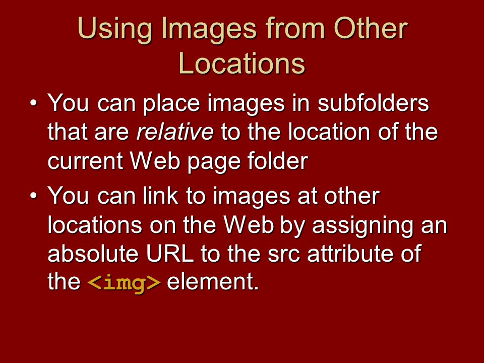 Using Images from Other Locations You can place images in subfolders that are relative to the location of the current Web page folderYou can place images in subfolders that are relative to the location of the current Web page folder You can link to images at other locations on the Web by assigning an absolute URL to the src attribute of the element.You can link to images at other locations on the Web by assigning an absolute URL to the src attribute of the element.