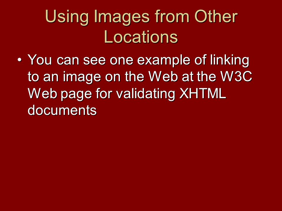 Using Images from Other Locations You can see one example of linking to an image on the Web at the W3C Web page for validating XHTML documentsYou can see one example of linking to an image on the Web at the W3C Web page for validating XHTML documents