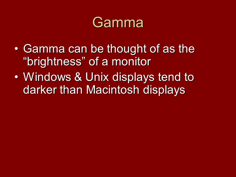 Gamma Gamma can be thought of as the brightness of a monitorGamma can be thought of as the brightness of a monitor Windows & Unix displays tend to darker than Macintosh displaysWindows & Unix displays tend to darker than Macintosh displays