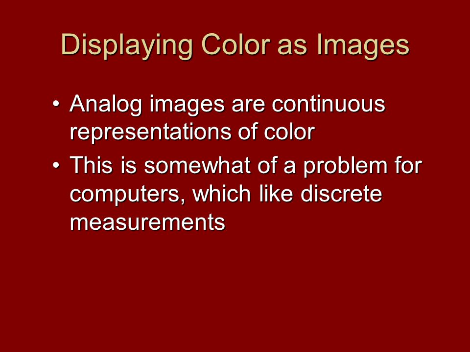 Displaying Color as Images Analog images are continuous representations of colorAnalog images are continuous representations of color This is somewhat