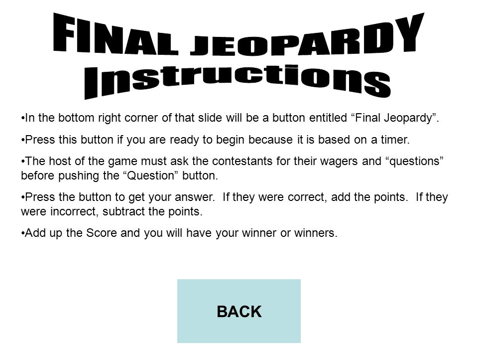 To begin final Jeopardy, click on the 25 point question of the topic on the right hand side of the slide of the main slide page. (In other words press