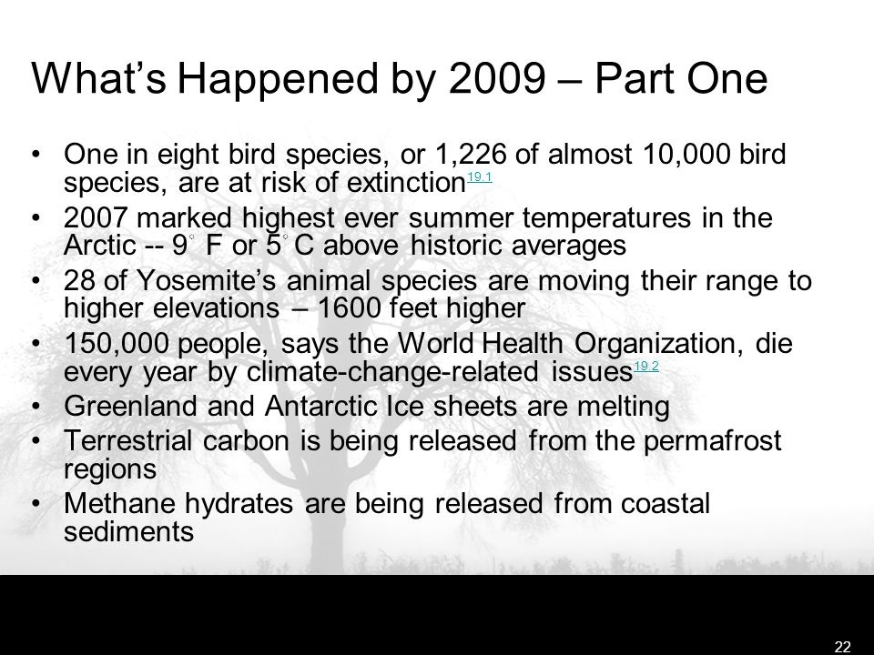 Free Template from www.brainybetty.com22 What's Happened by 2009 – Part One One in eight bird species, or 1,226 of almost 10,000 bird species, are at risk of extinction 19.1 19.1 2007 marked highest ever summer temperatures in the Arctic -- 9 ◦ F or 5 ◦ C above historic averages 28 of Yosemite's animal species are moving their range to higher elevations – 1600 feet higher 150,000 people, says the World Health Organization, die every year by climate-change-related issues 19.2 19.2 Greenland and Antarctic Ice sheets are melting Terrestrial carbon is being released from the permafrost regions Methane hydrates are being released from coastal sediments