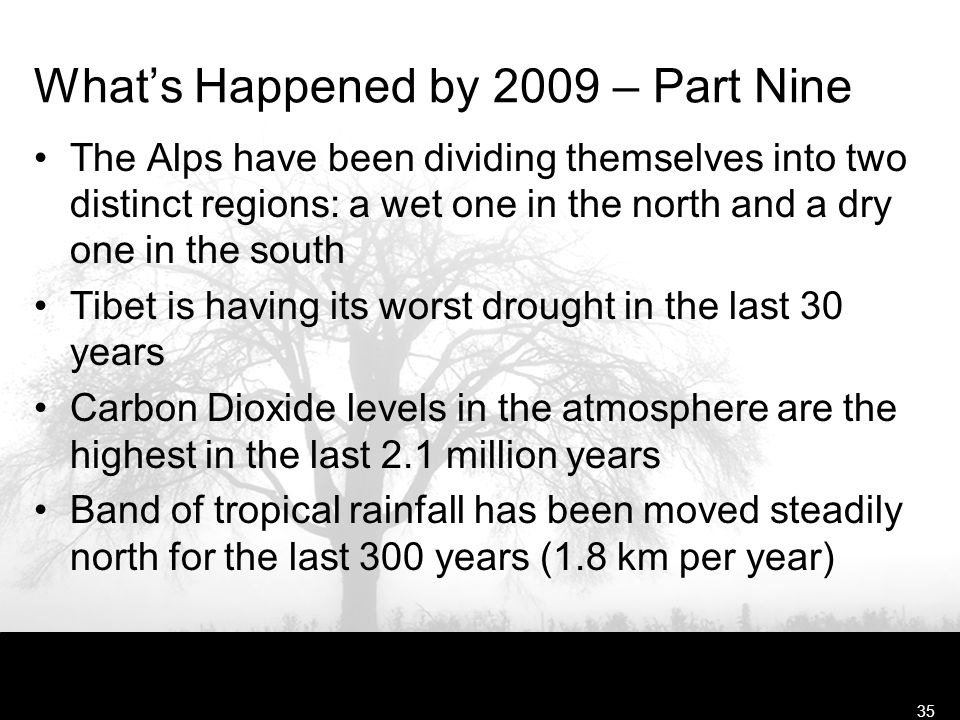 Free Template from www.brainybetty.com35 What's Happened by 2009 – Part Nine The Alps have been dividing themselves into two distinct regions: a wet one in the north and a dry one in the south Tibet is having its worst drought in the last 30 years Carbon Dioxide levels in the atmosphere are the highest in the last 2.1 million years Band of tropical rainfall has been moved steadily north for the last 300 years (1.8 km per year)