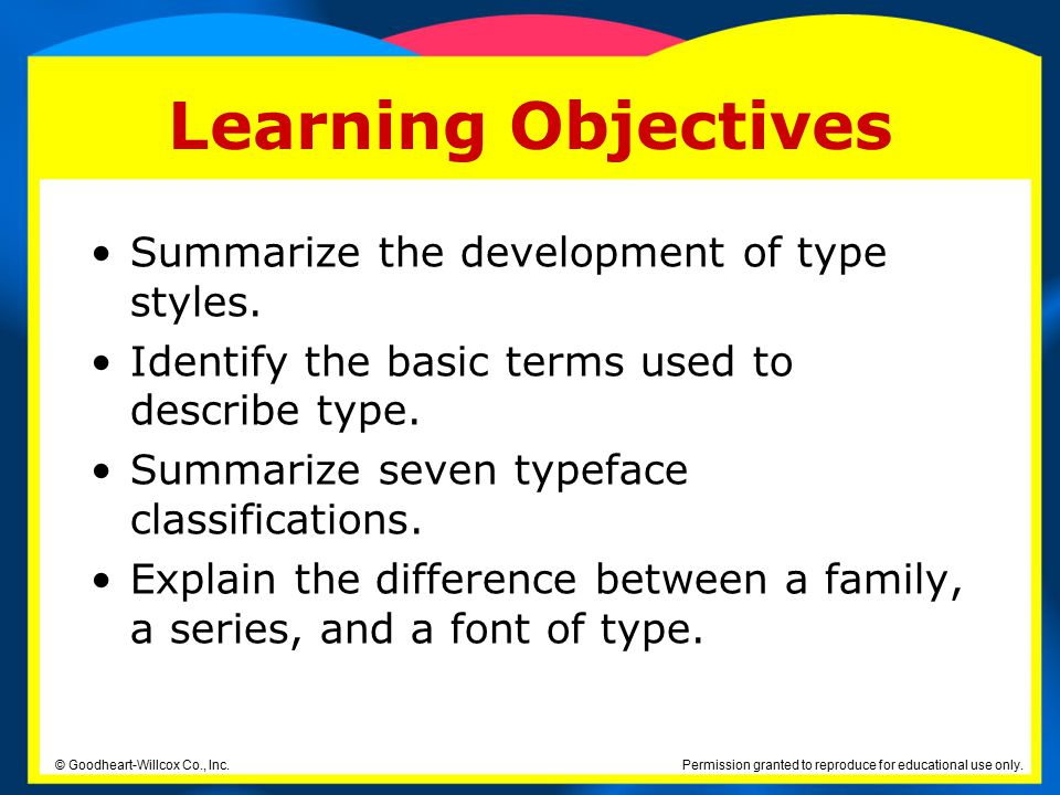 Permission granted to reproduce for educational use only. © Goodheart-Willcox Co., Inc. Learning Objectives Summarize the development of type styles.