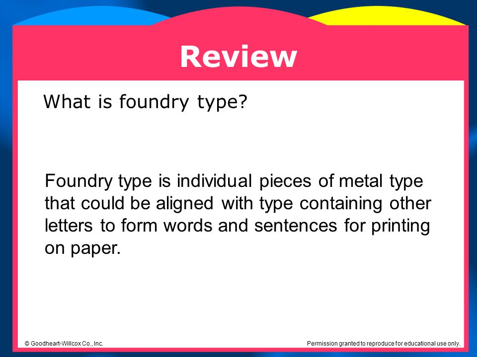 Permission granted to reproduce for educational use only. © Goodheart-Willcox Co., Inc. Review Foundry type is individual pieces of metal type that co