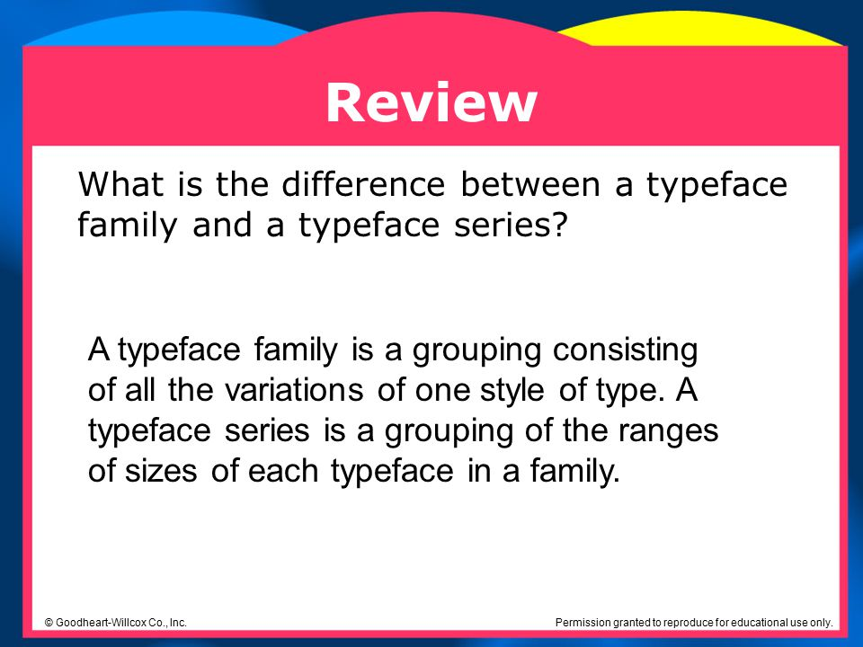 Permission granted to reproduce for educational use only. © Goodheart-Willcox Co., Inc. Review What is the difference between a typeface family and a