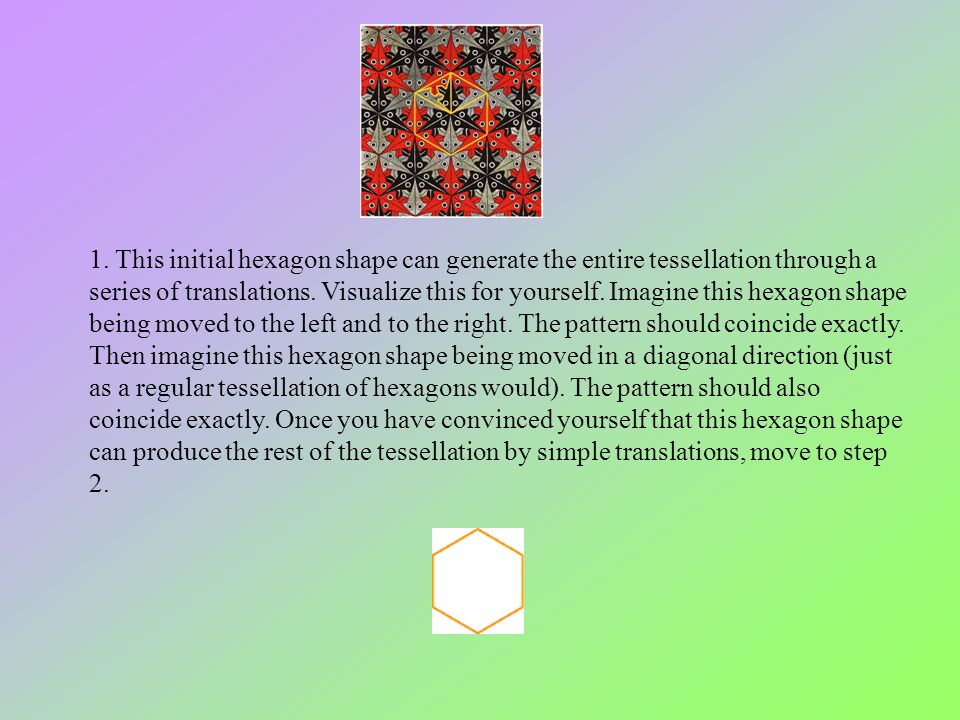 1. This initial hexagon shape can generate the entire tessellation through a series of translations. Visualize this for yourself. Imagine this hexagon
