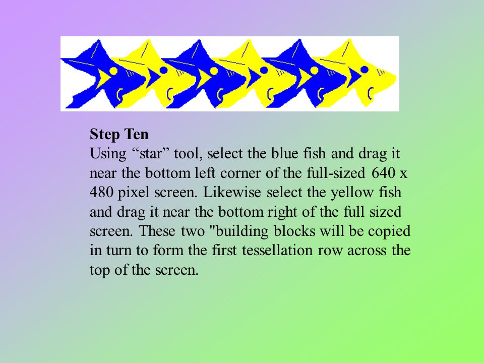 "Step Ten Using ""star"" tool, select the blue fish and drag it near the bottom left corner of the full-sized 640 x 480 pixel screen. Likewise select the"