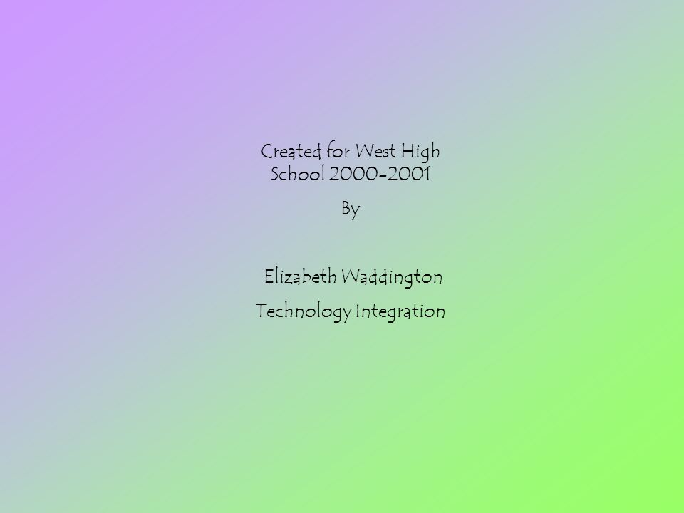 Created for West High School 2000-2001 By Elizabeth Waddington Technology Integration