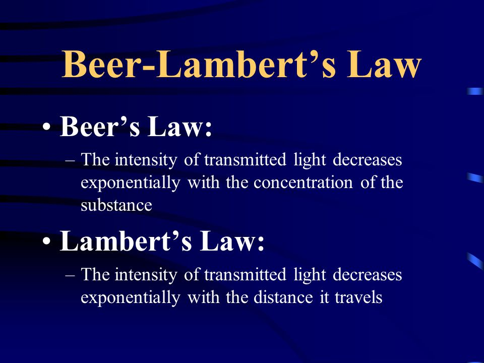 Beer-Lambert's Law Beer's Law: –The intensity of transmitted light decreases exponentially with the concentration of the substance Lambert's Law: –The intensity of transmitted light decreases exponentially with the distance it travels