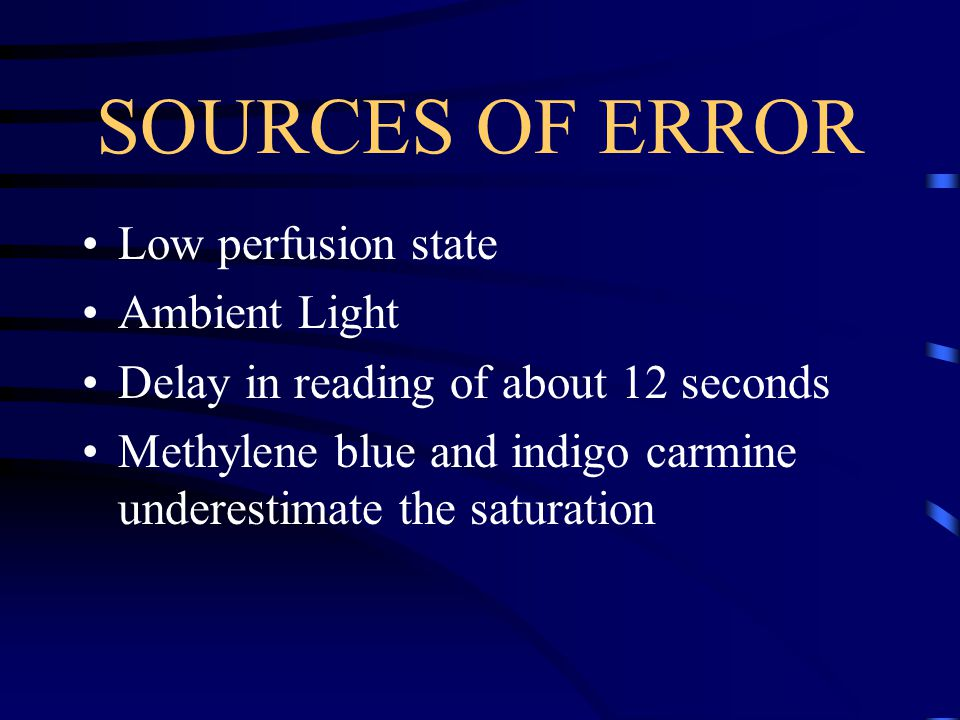SOURCES OF ERROR Low perfusion state Ambient Light Delay in reading of about 12 seconds Methylene blue and indigo carmine underestimate the saturation