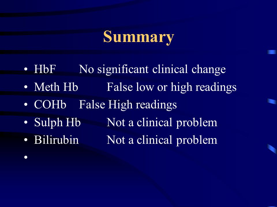 Summary HbFNo significant clinical change Meth HbFalse low or high readings COHbFalse High readings Sulph HbNot a clinical problem BilirubinNot a clinical problem